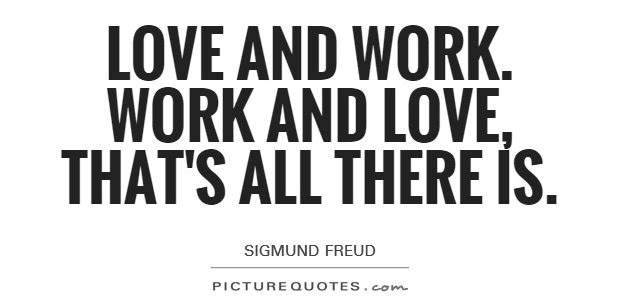love-and-work-work-and-love-thats-all-there-is-quote-1